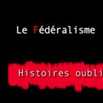 Histoires oubliées 4 : Le Fédéralisme