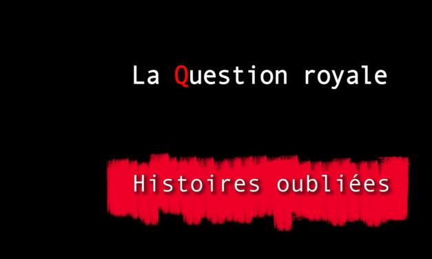 Histoires oubliées 6 : La Question Royale